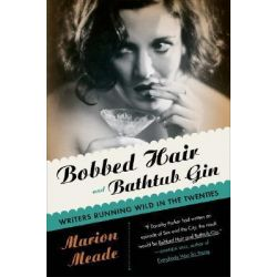 Bobbed Hair And Bathtub Gin, Writers Running Wild In The Twenties by Marion Meade, 9780156030595.