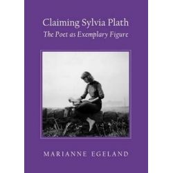 Claiming Sylvia Plath, The Poet as Exemplary Figure by Marianne Egeland, 9781443841733.