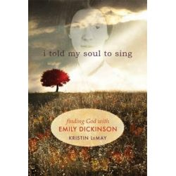 I Told My Soul to Sing, Looking for God with Emily Dickinson by Kristin LeMay, 9781612611631.