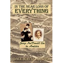 In the Near Loss of Everything, George MacDonald's Son in America by Dale Wayne Slusser, 9780982238530.