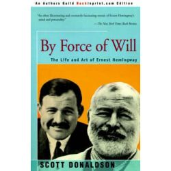 By Force of Will, The Life and Art of Ernest Hemingway by Professor Scott Donaldson, 9780595170777.