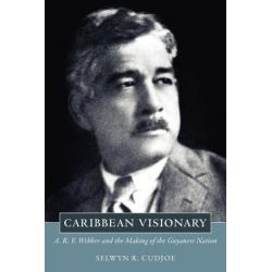 Caribbean Visionary, A. R. F. Webber and the Making of the Guyanese Nation by Selwyn R. Cudjoe, 9781617031977.