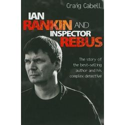 Ian Rankin and Inspector Rebus, The Story of the Best-Selling Author and His Complex Detective by Craig Cabell, 9781843582922.