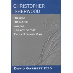 Christopher Isherwood, His Era, His Gang and the Legacy of the Truly Strong Man by David Garrett Izzo, 9781570034039.