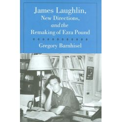 James Laughlin, New Directions Press, and the Remaking of Ezra Pound by Gregory Barnhisel, 9781558494787.
