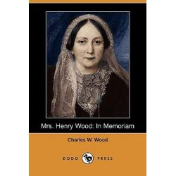Mrs. Henry Wood, In Memoriam (Dodo Press) by Charles W Wood, 9781409930570.