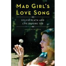 Mad Girl's Love Song, Sylvia Plath and Life Before Ted by Andrew Wilson, 9781476710310.
