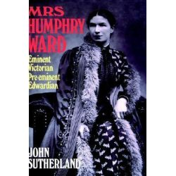 Mrs Humphry Ward, Eminent Victorian, Pre-Eminent Edwardian by John Sutherland, 9780198185871.