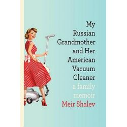 My Russian Grandmother and Her American Vacuum Cleaner, A Family Memoir by Meir Shalev, 9780805242874.