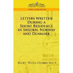Letters Written During a Short Residence in Sweden, Norway, and Denmark by Mary Wollstonecraft, 9781596055377.