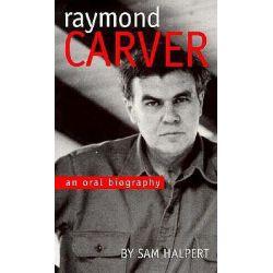 Raymond Carver, An Oral Biography by Sam Halpert, 9780877455035.