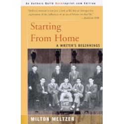 Starting from Home, A Writer's Beginnings by Milton Meltzer, 9780595089031.
