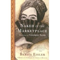 Naked in the Marketplace, The Lives of George Sand by Benita Eisler, 9781582433813.