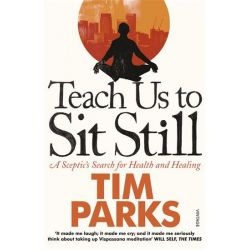 Teach Us to Sit Still, A Sceptic's Search for Health and Healing by Tim Parks, 9780099548881.