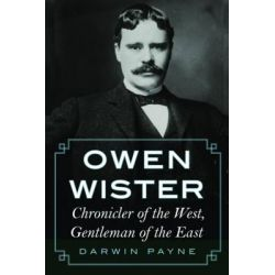 Owen Wister, Chronicler of the West, Gentleman of the East by Darwin Payne, 9780803237698.