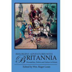 Resurgent Adventures with Britannia, Personalities, Politics and Culture in Britain by Wm Roger Louis, 9781780760582.