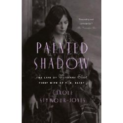 Painted Shadow, The Life of Vivienne Eliot, First Wife of T. S. Eliot by Carole Seymour-Jones, 9780385499934.
