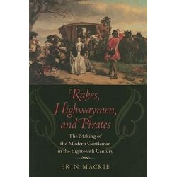 Rakes, Highwaymen, and Pirates, The Making of the Modern Gentleman in the Eighteenth Century by Erin Mackie, 9780801890888.