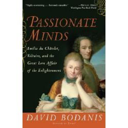 Passionate Minds, Emilie Du Chatelet, Voltaire, and the Great Love Affair of the Enlightenment by David Bodanis, 9780307237217.