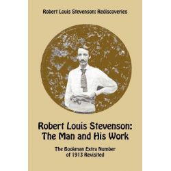 Robert Louis Stevenson: The Man and His Work, The Bookman Extra Number of 1913 Revisited by Robert Louis Stevenson, 9781849210768.