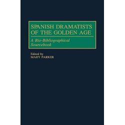 Spanish Dramatists of the Golden Age : A Bio-Bibliographical Sourcebook, A Bio-Bibliographical Sourcebook by Mary Parker, 9780313288937.