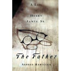 The Father, A Life of Henry James, Sr. by Alfred Habegger, 9781558493315.