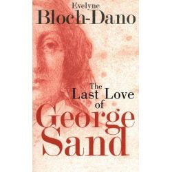 The Last Love of George Sand, A Literary Biography by Evelyn Bloch-Dano, 9781611457162.