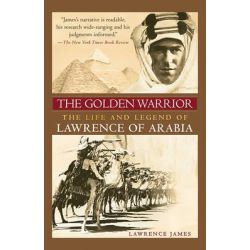 The Golden Warrior, The Life and Legend of Lawrence of Arabia by Lawrence James, 9781602393547.
