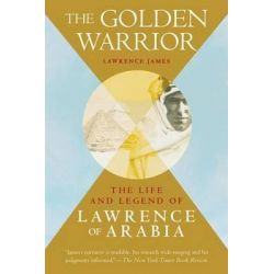 The Golden Warrior, The Life and Legend of Lawrence of Arabia by Lawrence James, 9781626364035.