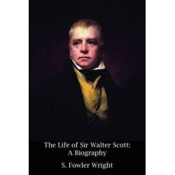 The Life of Sir Walter Scott, A Biography by S Fowler Wright, 9781434444608.
