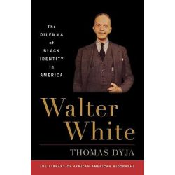 Walter White, The Dilemma of Black Identity in America by Thomas Dyja, 9781566637664.