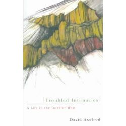 Troubled Intimacies, A Life in the Interior West by David Axelrod, 9780870710384.