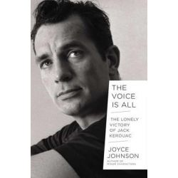 The Voice Is All, The Lonely Victory of Jack Kerouac by Joyce Johnson, 9780670025107.