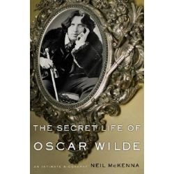 The Secret Life of Oscar Wilde, An Intimate Biography by Neil McKenna, 9780465044399.