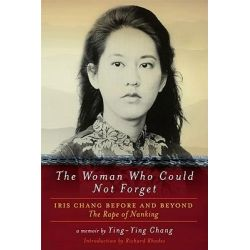 The Woman Who Could Not Forget, Iris Chang Before and Beyond the Rape of Nanking - A Memoir by Ying-Ying Chang, 9781605981727.
