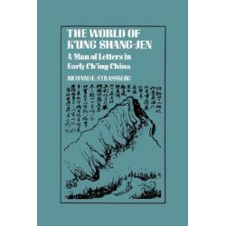 The World of K'ung Shang-Jen, A Man of Letters in Early Ch'ing China by Richard E. Strassberg, 9780231055307.