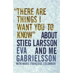 There Are Things I Want You to Know about Stieg Larsson and Me by Eva Gabrielsson, 9781609804107.