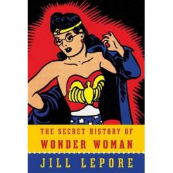 The Secret History of Wonder Woman by Associate Professor of History and American Studies Jill Lepore, 9780385354042.