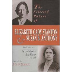 The Selected Papers of Elizabeth Cady Stanton and Susan B.Anthony, In the School of Anti-slavery, 1840-66 v. 1 by Elizabeth Cady Stanton, 9780813523170.