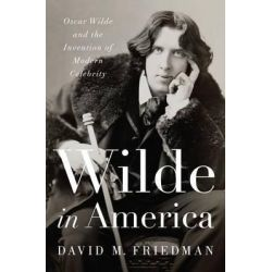 Wilde in America - Oscar Wilde and the Invention of Modern Celebrity, Oscar Wilde and the Invention of Modern Celebrity by David M. Friedman, 9780393063172.