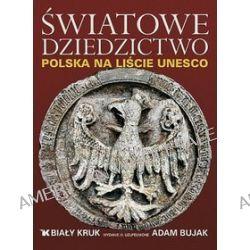 Światowe Dziedzictwo. Polska na liście UNESCO - Adam Bujak