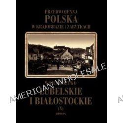Przedwojenna Polska w krajobrazie i zabytkach. Część 10. Województwo lubelskie i białostockie - Władysław Woydyno