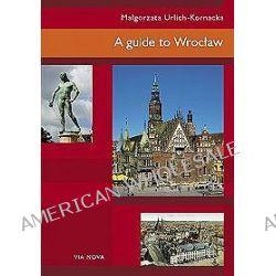 A guide to Wrocław - Małgorzata Urlich-Kornacka