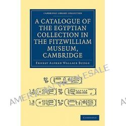 A Catalogue of the Egyptian Collection in the Fitzwilliam Museum, Cambridge by Sir E. A. Wallis Budge, 9781108004398.