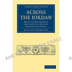 Across the Jordan, Being an Exploration and Survey of Part of Hauran and Jaulan by Gottlieb Schumacher, 9781108017558.