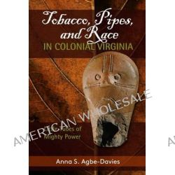Tobacco, Pipes, and Race in Colonial Virginia, Little Tubes of Mighty Power by Anna S. Agbe-Davies, 9781611323962.