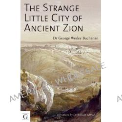The Strange Little City of Ancient Zion, The Archaeological Conundrum of Temple Mount by Dr. Wesley Buchanan, 9781908531445.