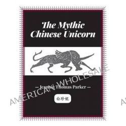 The Mythic Chinese Unicorn by Jeannie Thomas Parker, 9781460224083.