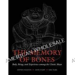 The Memory of Bones, Body, Being, and Experience Among the Classic Maya by Stephen Houston, 9780292713192.