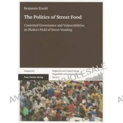 The Politics of Street Food, Contested Governance and Vulnerabilities in Dhaka's Field of Street Vending by Benjamin Etzold, 9783515106191.